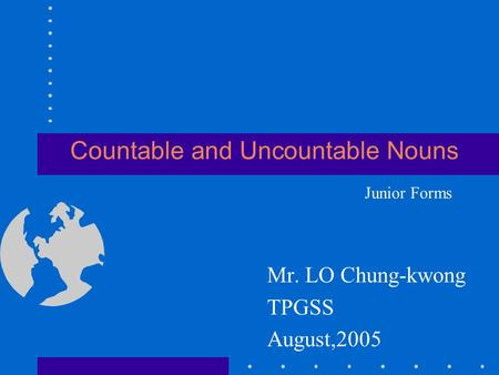 Countable and Uncountable Nouns Mr. LO Chung-kwong TPGSS August,2005 Junior Forms.