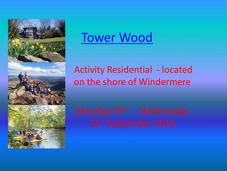 Tower Wood Activity Residential - located on the shore of Windermere Monday 19 th - Wednesday 21 st September 2016.