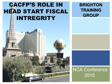 BRIGHTON TRAINING GROUP CACFP'S ROLE IN HEAD START FISCAL INTREGRITY NCA Conference 2015.