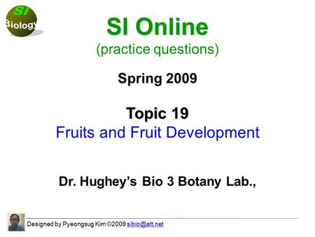 Designed by Pyeongsug Kim ©2009 SI Online (practice questions) Spring 2009 Topic 19 Fruits and Fruit Development Dr. Hughey's.