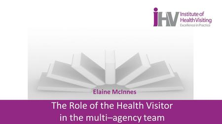 Elaine McInnes The Role of the Health Visitor in the multi–agency team.