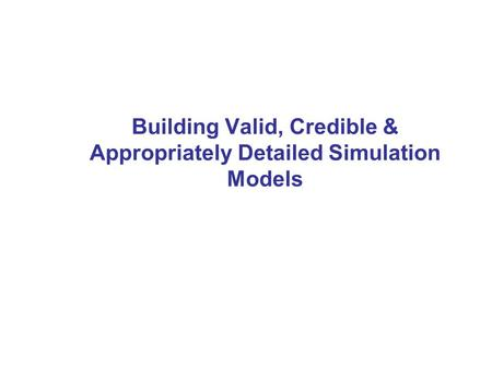 Building Valid, Credible & Appropriately Detailed Simulation Models