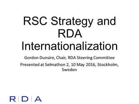 RSC Strategy and RDA Internationalization Gordon Dunsire, Chair, RDA Steering Committee Presented at Selmathon 2, 10 May 2016, Stockholm, Sweden.