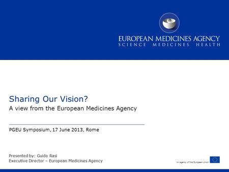 An agency of the European Union Sharing Our Vision? A view from the European Medicines Agency PGEU Symposium, 17 June 2013, Rome Presented by: Guido Rasi.