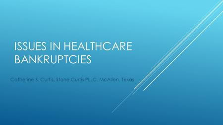 ISSUES IN HEALTHCARE BANKRUPTCIES Catherine S. Curtis, Stone Curtis PLLC, McAllen, Texas.