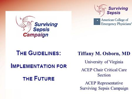 Tiffany M. Osborn, MD University of Virginia ACEP Chair Critical Care Section ACEP Representative Surviving Sepsis Campaign.