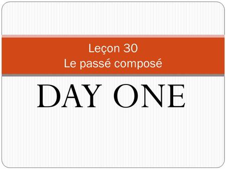 DAY ONE Leçon 30 Le passé composé. Using multiple verbs – le futur proche In French, it is often useful to use ________ than one verb in a single sentence.
