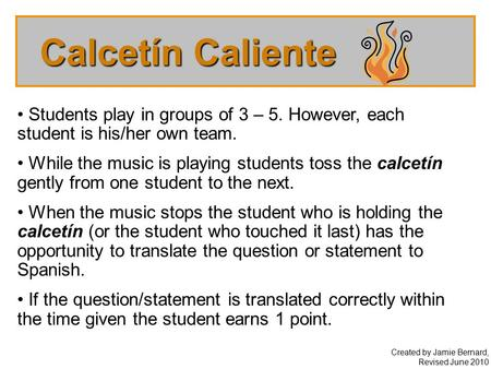 Calcetín Caliente Created by Jamie Bernard, Revised June 2010 Students play in groups of 3 – 5. However, each student is his/her own team. While the music.