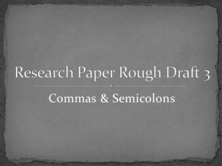 Commas & Semicolons. Research Paper Rough Draft 3 1000-word typed paper More than 2 paragraphs Double-spaced No abbreviations, contractions, numerical,