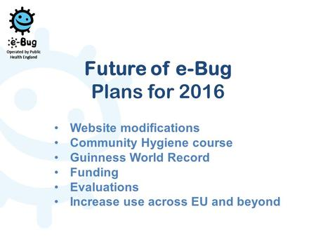 Future of e-Bug Plans for 2016 Website modifications Community Hygiene course Guinness World Record Funding Evaluations Increase use across EU and beyond.