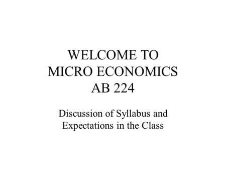 WELCOME TO MICRO ECONOMICS AB 224 Discussion of Syllabus and Expectations in the Class.