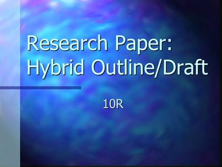 Research Paper: Hybrid Outline/Draft 10R. Steps to creating a hybrid outline/ rough draft 1. Label the topic of each note card. 1. Label the topic of.