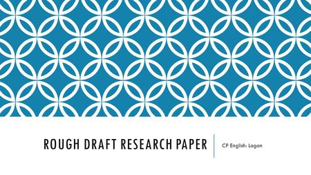 ROUGH DRAFT RESEARCH PAPER CP English: Logan. DUE DATES Your typed rough draft will be due at the beginning of class Monday, April 11th. It is a project.