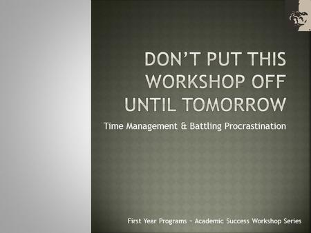 Time Management & Battling Procrastination First Year Programs ~ Academic Success Workshop Series.