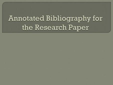 An annotated bibliography is a brief summary and evaluation of sources.