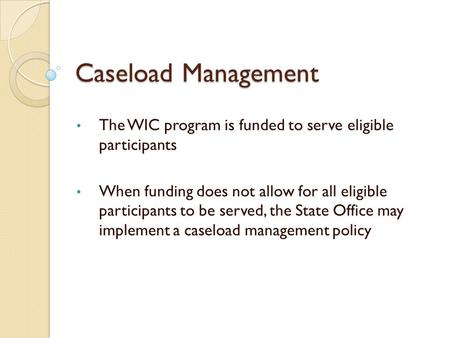 Caseload Management The WIC program is funded to serve eligible participants When funding does not allow for all eligible participants to be served, the.