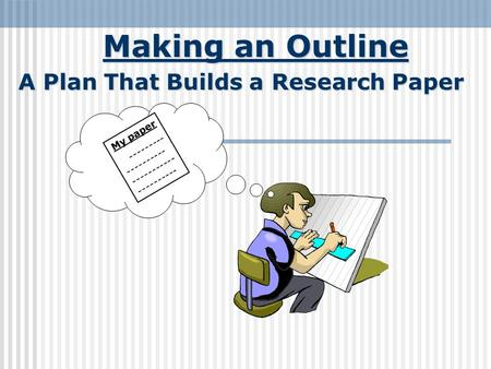 Making an Outline A Plan That Builds a Research Paper My paper --------- ---------- ----------- ----------