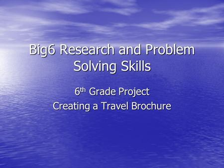 Big6 Research and Problem Solving Skills 6 th Grade Project Creating a Travel Brochure.