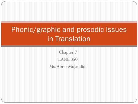 Chapter 7 LANE 350 Ms. Abrar Mujaddidi Phonic/graphic and prosodic Issues in Translation.