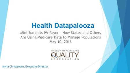 Health Datapalooza Mini Summits IV: Payer – How States and Others Are Using Medicare Data to Manage Populations May 10, 2016 Mylia Christensen, Executive.