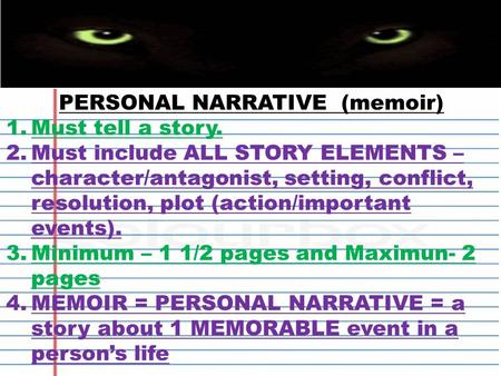 PERSONAL NARRATIVE (memoir) 1.Must tell a story. 2.Must include ALL STORY ELEMENTS – character/antagonist, setting, conflict, resolution, plot (action/important.