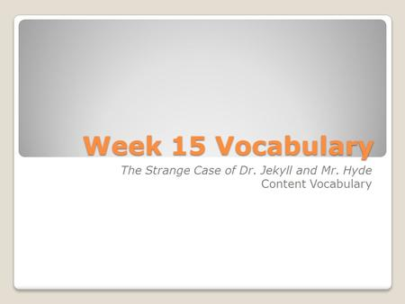 Week 15 Vocabulary The Strange Case of Dr. Jekyll and Mr. Hyde Content Vocabulary.