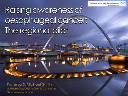 Raising awareness of oesophageal cancer: The regional pilot Professor S. Michael Griffin Northern Oesophago-Gastric Cancer Unit Newcastle upon Tyne.