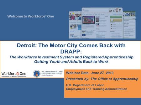 Welcome to Workforce 3 One U.S. Department of Labor Employment and Training Administration Webinar Date: June 27, 2013 Presented by: The Office of Apprenticeship.