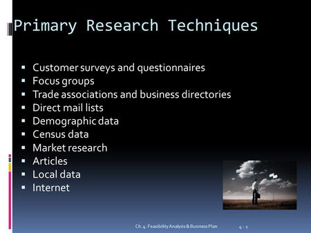 Primary Research Techniques  Customer surveys and questionnaires  Focus groups  Trade associations and business directories  Direct mail lists  Demographic.