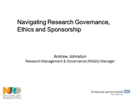 Andrew Johnston Research Management & Governance (RM&G) Manager Navigating Research Governance, Ethics and Sponsorship.