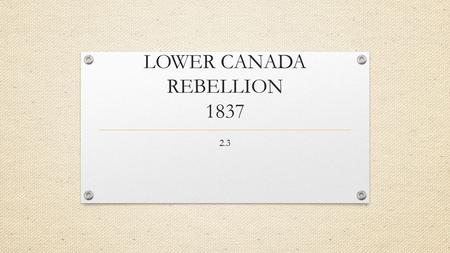 LOWER CANADA REBELLION 1837 2.3. Recap: Habitants & Professional Men vs. Merchants & Chateau Clique Habitants- French speaking tenant farmers feared losing.