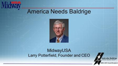 America Needs Baldrige MidwayUSA Larry Potterfield, Founder and CEO.