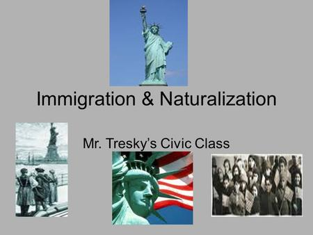 Immigration & Naturalization Mr. Tresky's Civic Class.
