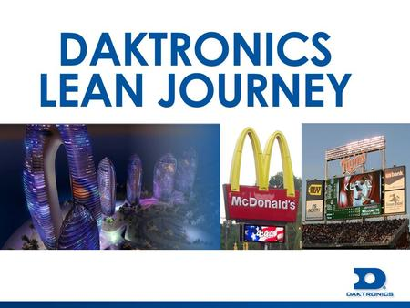 DAKTRONICS LEAN JOURNEY. DAKTRONICS VISION To be the WORLD LEADER at informing and entertaining people through dynamic audio-visual communication systems.