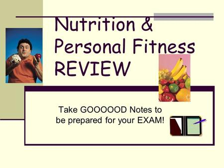 Nutrition & Personal Fitness REVIEW Take GOOOOOD Notes to be prepared for your EXAM!