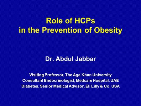 Role of HCPs in the Prevention of <strong>Obesity</strong> Dr. Abdul Jabbar Visiting Professor, The Aga Khan University Consultant Endocrinologist, Medcare Hospital, UAE.