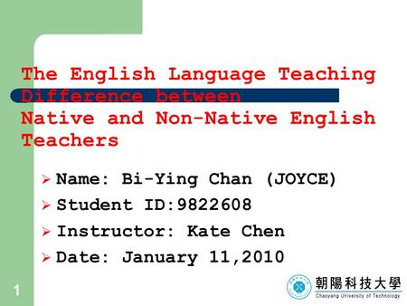 1 The English Language Teaching Difference between Native and Non-Native English Teachers  Name: Bi-Ying Chan (JOYCE)  Student ID:9822608  Instructor: