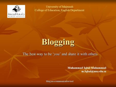 Blogging The best way to be 'you' and share it with others Blog as a communicative tool Muhammad Iqbal Muhammad University of Majmaah.