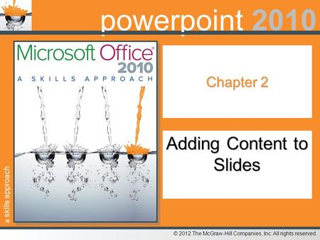 A skills approach © 2012 The McGraw-Hill Companies, Inc. All rights reserved. powerpoint 2010 Chapter 2 Adding Content to Slides.
