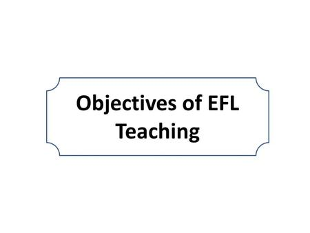 "Objectives of EFL Teaching objectives The difference between ""aims"", ""goals"" and ""objectives"".  An aim is an expression of a long-term purpose, usually."