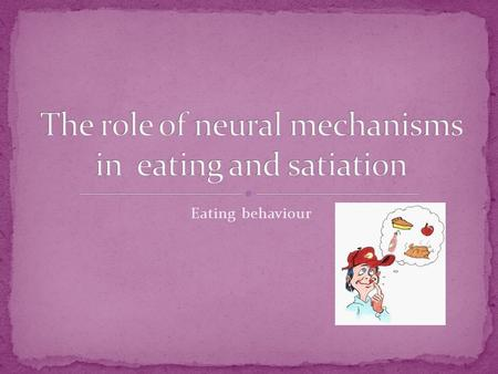 Eating behaviour. You will be able to: Understand the role of neural mechanisms involved in controlling eating and satiation Evaluate research into the.