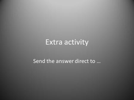 Extra activity Send the answer direct to …. How would you? How would you teach high school students English Language Skills in a third-world country class.