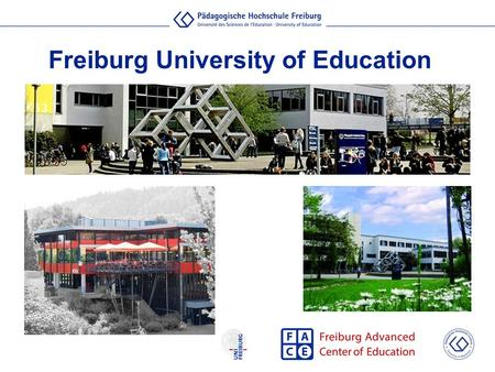 Freiburg University of Education. Approx. 5,200 students 800 graduates / year 200 international students/ year 250 academic staff 130 administrative and.