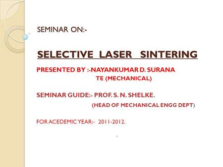 SEMINAR ON:- SELECTIVE LASER SINTERING PRESENTED BY :-NAYANKUMAR D. SURANA TE (MECHANICAL) SEMINAR GUIDE:- PROF. S. N. SHELKE. (HEAD OF MECHANICAL ENGG.