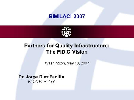 BIMILACI 2007 Partners for Quality Infrastructure: The FIDIC Vision Washington, May 10, 2007 Dr. Jorge Díaz Padilla FIDIC President.