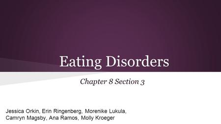 Eating Disorders Chapter 8 Section 3 Jessica Orkin, Erin Ringenberg, Morenike Lukula, Camryn Magsby, Ana Ramos, Molly Kroeger.