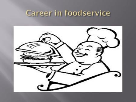  Foodservice Industry is about People  The People it serves & the people it Employs  Continues to Grow, Change & Expand to meet the needs of its Customers.