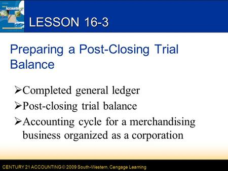CENTURY 21 ACCOUNTING © 2009 South-Western, Cengage Learning LESSON 16-3 Preparing a Post-Closing Trial Balance  Completed general ledger  Post-closing.