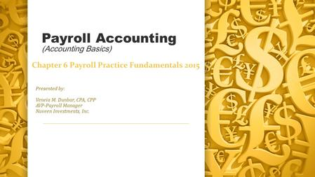 Payroll <strong>Accounting</strong> (<strong>Accounting</strong> Basics) Presented by: Veneia M. Dunbar, CPA, CPP AVP-Payroll Manager Nuveen Investments, Inc. Chapter 6 Payroll Practice.