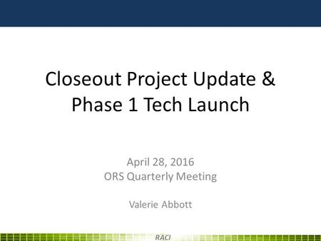Closeout Project Update & Phase 1 Tech Launch April 28, 2016 ORS Quarterly Meeting Valerie Abbott RACI.